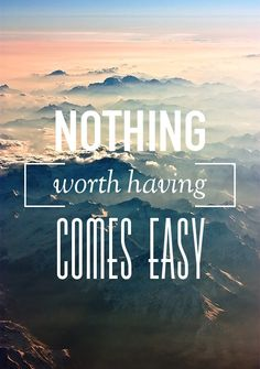 nothing worth having comes easy...