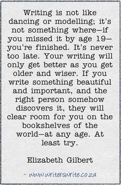 """""""Writing is not like dancing or modelling; it's not something where- if you missed it by age 19- you're finished. It's never too late. Your writing will only get better as you get older and wiser. If you write something beautiful and important, and the right person somehow discovers it, they will clear room for you on the bookshelves of the world- at any age. At least try."""" -Elizabeth Gilbert"""