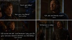 Bronn: Don't get killed. Tyrion Lannister: Nor you, my friend. Bronn: Oh, are we friends now? Tyrion Lannister: Of course we are. Just because l pay you for your services doesn't diminish our friendship. Bronn: Enhances it, really. Tyrion Lannister Quotes, Bronn Quotes, Game of Thrones Quotes