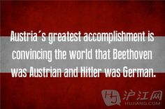 12. Austria 奥地利 Austria's greatest accomplishment is convincing the world that Beethoven was Austrian and Hitler was German. 奥地利最伟大的成就就是让世界相信:贝多芬是奥地利人,希特勒是德国人。