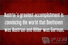 12. Austria 奥地利 Austria's greatest accomplishment is convincing the world that Beethoven was Austrian and Hitler was German. 奥地利最伟大的成就就是让世界相信:贝多芬是奥地利人,希特勒是德国人。