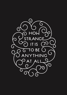 """How strange it is to be anything at all."""