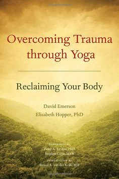 Overcoming Trauma through Yoga: Reclaiming Your Body: David Emerson, Elizabeth Hopper, Bessel van der Kolk, Peter A. Levine, Stephen Cope: 9...