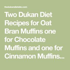 Two Dukan Diet Recipes for Oat Bran Muffins one for Chocolate Muffins and one for Cinnamon Muffins which can be eaten in all phases of the Dukan Diet, including the Attack Phase.