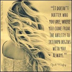 It doesn't matter who you are, where you come from. The ability to triumph begins with you always. - Oprah Winfrey > Inspirational Quotes with Pictures. Sign Quotes, Me Quotes, Motivational Quotes, Funny Quotes, Inspirational Quotes, Oprah Quotes, Sign Sayings, Cool Words, Wise Words