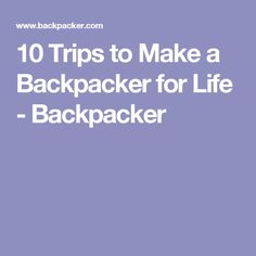 10 Trips to Make a Backpacker for Life - Backpacker