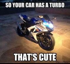 Your car has a turbo? Motorcycle Memes, Suzuki Motorcycle, Moto Bike, Motorcycle Outfit, Motorcycle Dealers, Bike Humor, Bike Quotes, Dirtbikes, Super Bikes
