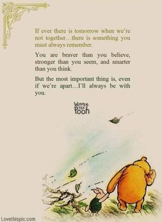 """""""If ever there is tomorrow when we're not together... there is something you must always remember. You are braver than you believe, stronger than you seem, and smarter than you think. But the most important thing is, even if we're apart... I'll always be with you."""" A.A. Milne - Winnie the Pooh:"""