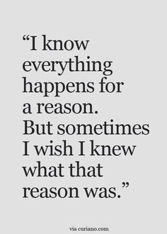WELL SAID -- I've always believed in everything happens for a reason...  But damn sometimes it kills me not knowing why...