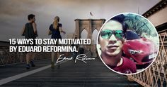 Eduard Reformina revealed The 15 Ways To Stay Motivated in any kind of business you have right now. This articles helps you to achieve the success you want. How To Stay Motivated, Entrepreneur, Motivation, Tips, Counseling, Inspiration