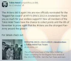 """Os #Aliens conseguiram de novo! Estamos agora oficialmente nomeado para o """"Biggest Fan Award"""" no EMA da MTV de 2013, em Amsterdam! Muito obrigado pelo seu apoio sem fim! Agora todos os membros do Tokio Hotel equipe tem a chance de acumular pontos até o dia 08 de novembro para provar mais uma vez que os #Aliens são os mais fortes Fan-Army do mundo!   Para mais detalhes confira:http://uk.mtvema.com/biggest-fans/tokio-hotel/0i1mfq"""