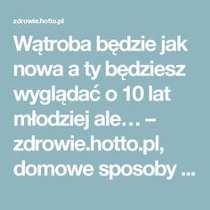 Wątroba będzie jak nowa a ty będziesz wyglądać o 10 lat młodziej ale… – zdrowie.hotto.pl, domowe sposoby popularne w Internecie