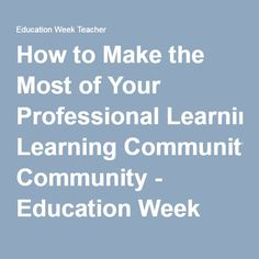 How to Make the Most of Your Professional Learning Community - Education Week Teacher