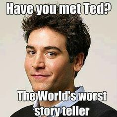 Everytime my friend tries to explain a plot line to me, I feel like he's Ted telling me how he met his wife.