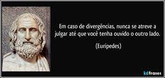 Em caso de divergências, nunca se atreve a julgar até que você tenha ouvido o outro lado. (Eurípedes)