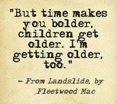 """But time makes you bolder, children get older. I'm getting older too."" ~ From Landslide, by Fleetwood Mac (one of my all-time favorites) Song Lyric Quotes, Music Lyrics, Music Quotes, Me Quotes, Song Lyric Tattoos, Great Song Lyrics, Lyric Art, Attitude Quotes, Wisdom Quotes"