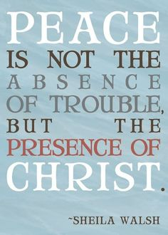 """""""Peace is not the absence of trouble, but the presence of Christ."""""""