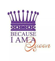 Because I am a QUEEN