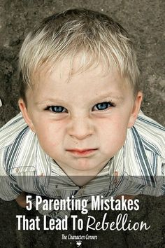 Are you inadvertently making these mistakes that instill rebellion in your child's heart?