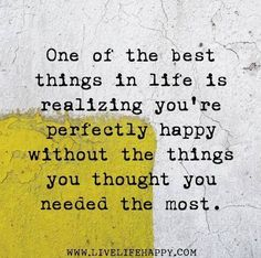 One of the best things in life is realizing you're perfectly happy without the things you thoughts you needed the most ~❤~ The Words, Cool Words, Great Quotes, Quotes To Live By, Inspirational Quotes, Motivational, Words Quotes, Me Quotes, Qoutes
