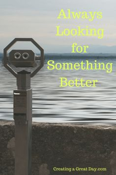 Always Looking for Something Better