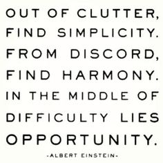 """Out of clutter, find simplicity. From discord, find harmony. In the middle of difficulty lies opportunity."" - Albert Einstein"