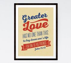 Greater love has no one than this: to lay down one's life for one of his friends John 15:13  Sacrifice is a great act of love. Many of us have loved ones that risk their lives for our freedom everyday. Let this bible verse be a reminder of not only of their sacrifice but also the great love the Lord has for us as he died on the cross for our sins.  -Typography Theme -Different size options available -Frame not included -Instant download high resolution option