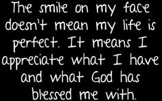 ...doesn't mean my life is perfect... means I appreciate what... God has blessed me with