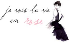 je vois la vie en rose: I see life in pink; I am looking at the world through rose colored glasses.