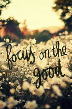 Focus on the good. Inspirational quote and saying