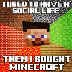 I used to have a social life...then I bought Minecraft (if you're not playing with me chances are I haven't talked to you in a while)