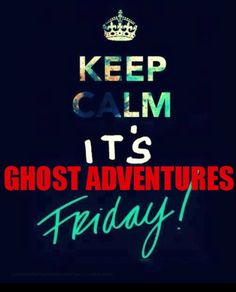 Ghost Adventures Friday...Why is this day not recognized as a national holiday yet?!?!?!