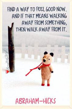 Find a way to feel good now. And if that means walking away from something, then walk away from it.