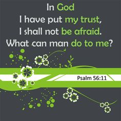 In God, I have put my trust  I shall not be afraid.  What can man do to me?    Psalm 56:11