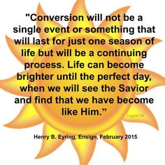 """""""Conversion will not be a single event or something that will last for just one season of life but will be a continuing process. Life can become brighter until the perfect day, when we will see the Savior and find that we have become like Him."""" ~Henry B. Eyring"""