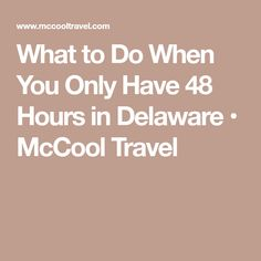What to Do When You Only Have 48 Hours in Delaware • McCool Travel
