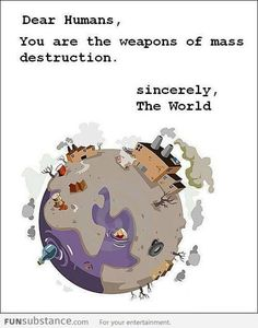 Dear Humans, You are the weapons of mass destruction. sincerely, The World