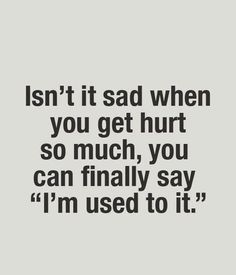 Yet, you really aren't used to it because it still hurts!