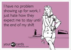 Funny Confession Ecard: I have no problem showing up for work, I just hate how they expect me to stay until the end of my shift.