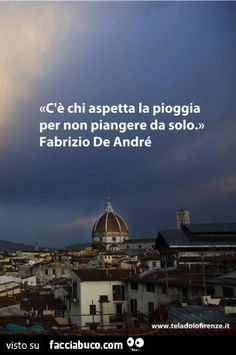 Fabrizio de André some people wait for the rain, so they won't cry alone. Favorite Words, Favorite Quotes, Best Quotes, Love Quotes, Motivational Quotes, Inspirational Quotes, For You Song, Italian Quotes, Feelings Words