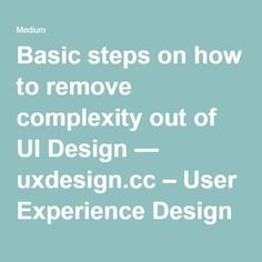 Basic steps on how to remove complexity out of UI Design — uxdesign.cc – User Experience Design