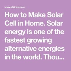 How to Make Solar Cell in Home. Solar energy is one of the fastest growing alternative energies in the world. Though building an entire solar panel takes a degree of skill and patience, even a beginner can apply the same principles to...