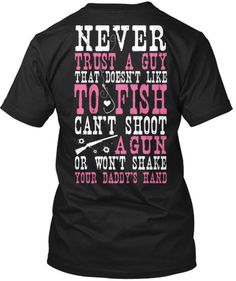 Never trust a guy that doesn't like to fish, can't shoot a gun and won't shake your daddy's hand!   Shirt available at http://cutencountrystore.com/products/never-trust-a-guy