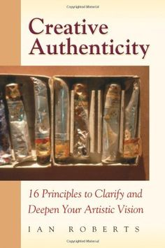 Creative Authenticity: 16 Principles to Clarify and Deepen Your Artistic Vision by Ian Roberts. Reading this book is like have creative friend to walk with.