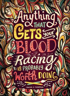 Anything that gets your blood racing is probably worth doing. -Hunter S.  Thompson.  Illustration by Risa Rodil