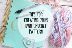 Tips for How to Create Your Own Crochet Pattern — Megmade with Love