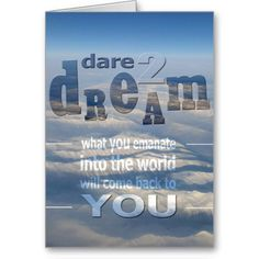 Dare 2 Dream -- what you emanate into the world will come back to YOU!