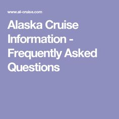 Alaska Cruise Information - Frequently Asked Questions