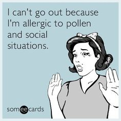I can't go out because I'm allergic to pollen and social situations