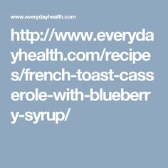 http://www.everydayhealth.com/recipes/french-toast-casserole-with-blueberry-syrup/